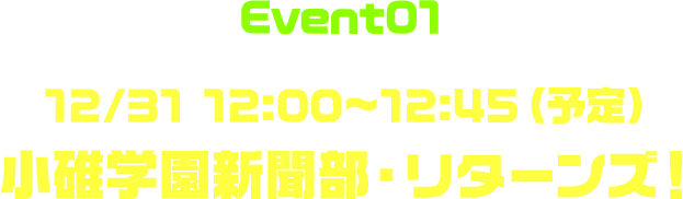 Event01 12/31 12:00〜12:45(予定) 小碓学園新聞部・リターンズ!